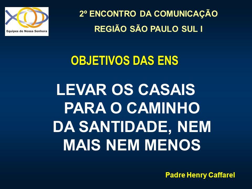 2º ENCONTRO DA COMUNICAÇÃO REGIÃO SÃO PAULO SUL I OBJETIVOS DAS ENS LEVAR OS CASAIS PARA O CAMINHO DA SANTIDADE, NEM MAIS NEM MENOS Padre Henry Caffar