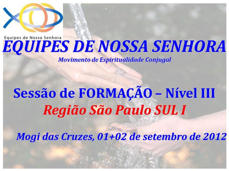 EQUIPES DE NOSSA SENHORA Movimento de Espiritualidade Conjugal Sessão de FORMAÇÃO – Nível III Região São Paulo SUL I Mogi das Cruzes, 01+02 de setembr