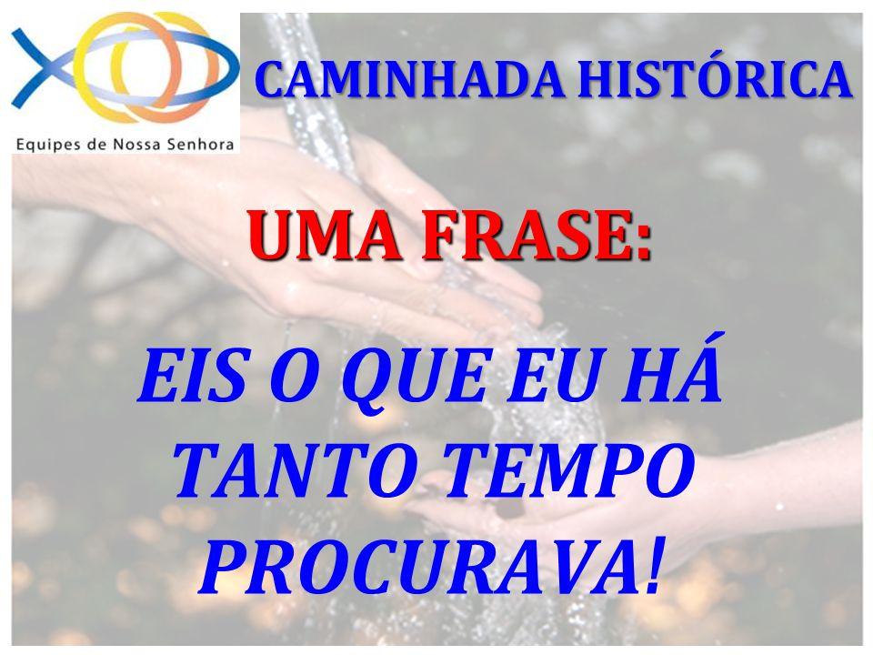 EIS O QUE EU HÁ TANTO TEMPO PROCURAVA ! UMA FRASE: CAMINHADA HISTÓRICA