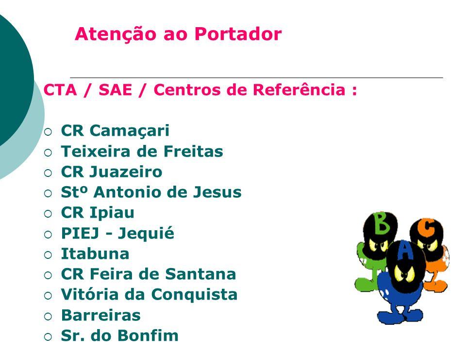 Atenção ao Portador CTA / SAE / Centros de Referência : CR Camaçari Teixeira de Freitas CR Juazeiro Stº Antonio de Jesus CR Ipiau PIEJ - Jequié Itabun