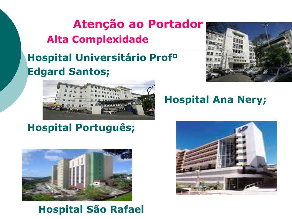Alta Complexidade Hospital Universitário Profº Edgard Santos; Hospital Ana Nery; Hospital Português; Hospital São Rafael Atenção ao Portador