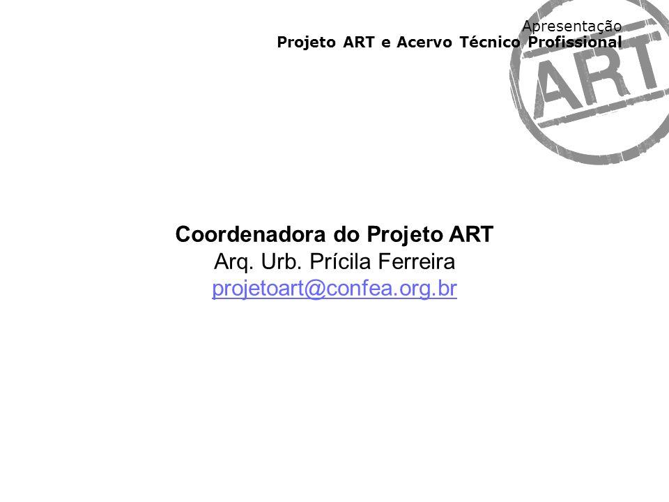 Apresentação Projeto ART e Acervo Técnico Profissional Coordenadora do Projeto ART Arq. Urb. Prícila Ferreira projetoart@confea.org.br