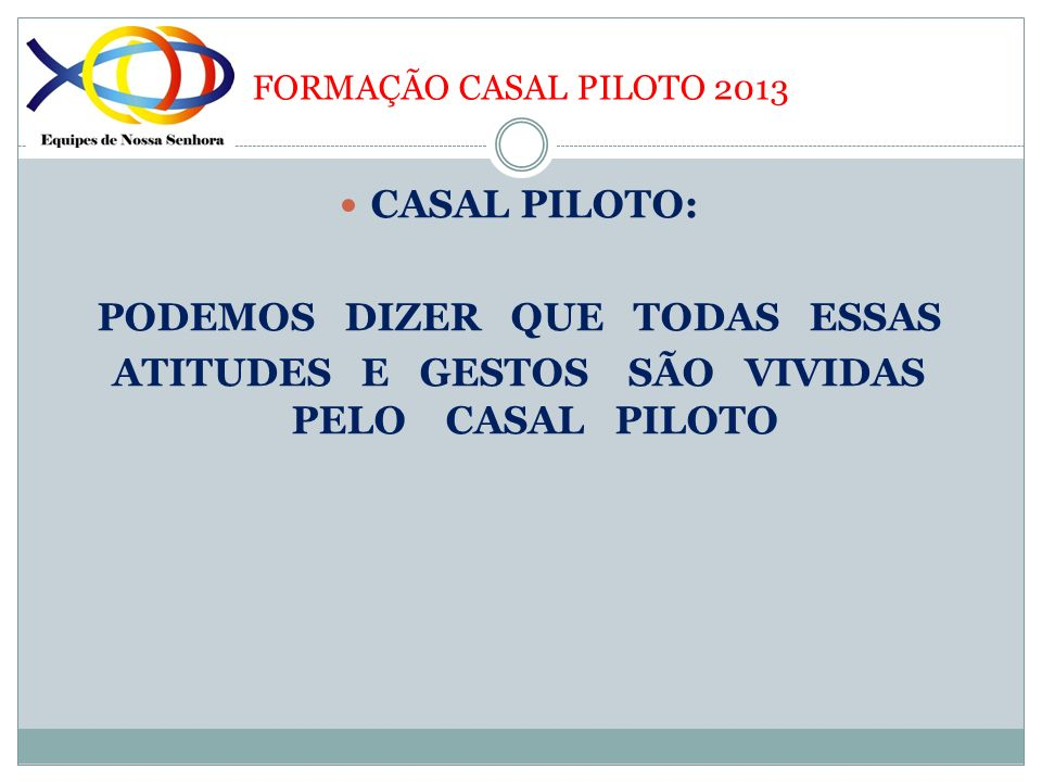 FORMAÇÃO CASAL PILOTO 2013 CASAL PILOTO: PODEMOS DIZER QUE TODAS ESSAS ATITUDES E GESTOS SÃO VIVIDAS PELO CASAL PILOTO
