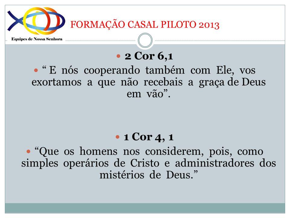 FORMAÇÃO CASAL PILOTO 2013 2 Cor 6,1 E nós cooperando também com Ele, vos exortamos a que não recebais a graça de Deus em vão. 1 Cor 4, 1 Que os homen