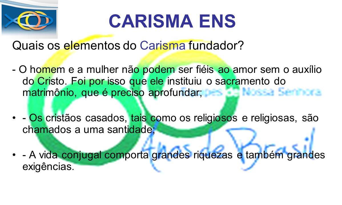 CARISMA ENS Quais os elementos do Carisma fundador? - O homem e a mulher não podem ser fiéis ao amor sem o auxílio do Cristo. Foi por isso que ele ins