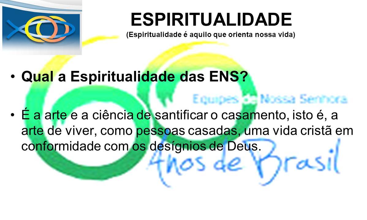 ESPIRITUALIDADE (Espiritualidade é aquilo que orienta nossa vida) Qual a Espiritualidade das ENS? É a arte e a ciência de santificar o casamento, isto