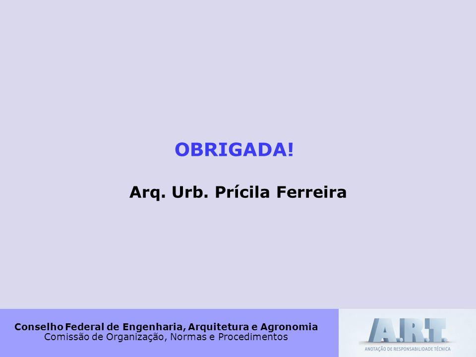 Conselho Federal de Engenharia, Arquitetura e Agronomia Comissão de Organização, Normas e Procedimentos OBRIGADA! Arq. Urb. Prícila Ferreira