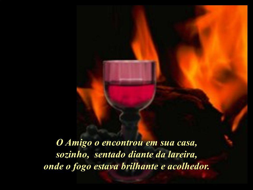 O Amigo o encontrou em sua casa, sozinho, sentado diante da lareira, onde o fogo estava brilhante e acolhedor..