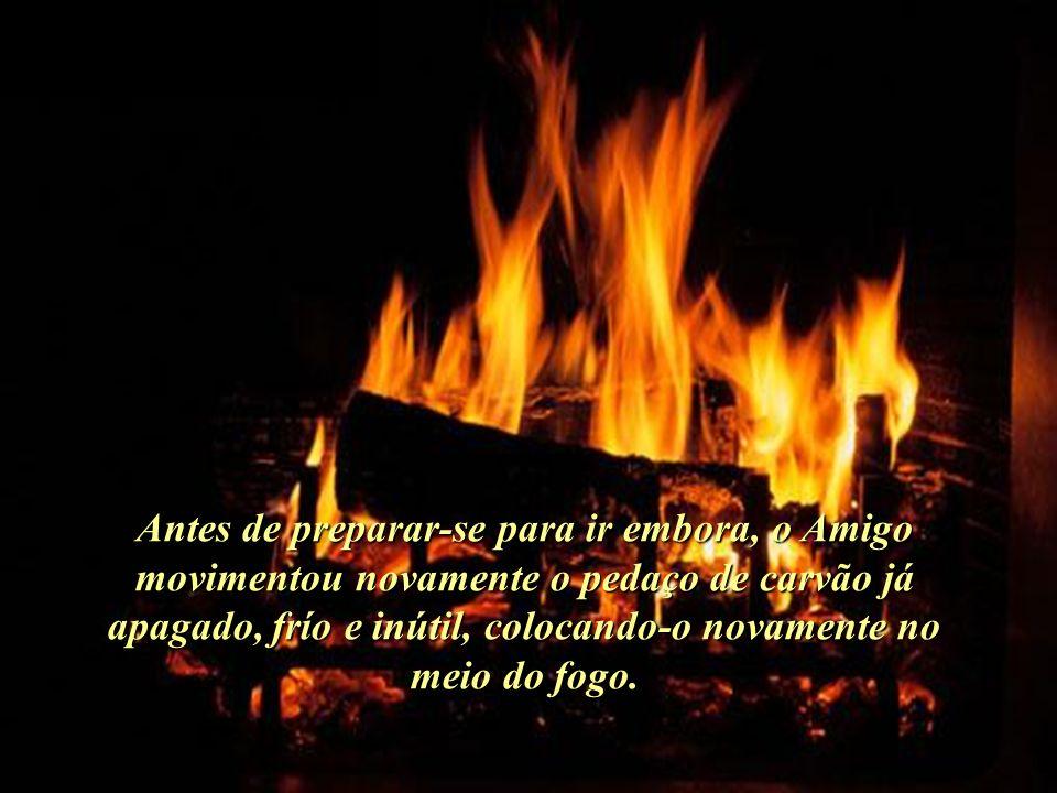 Antes de preparar-se para ir embora, o Amigo movimentou novamente o pedaço de carvão já apagado, frío e inútil, colocando-o novamente no meio do fogo..