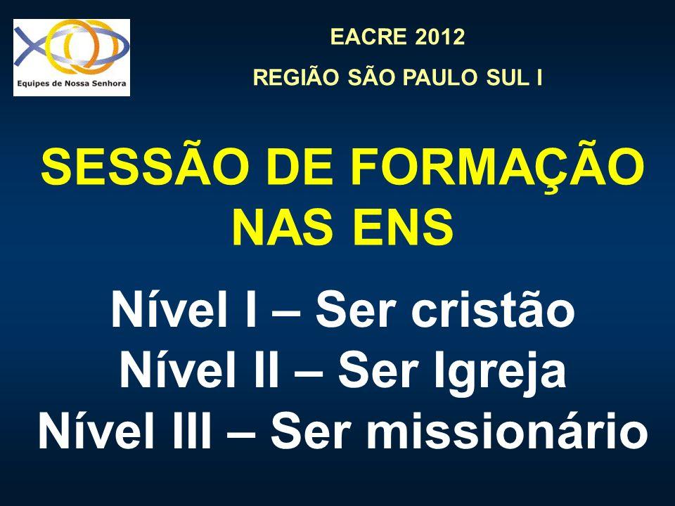 EACRE 2012 REGIÃO SÃO PAULO SUL I SESSÃO DE FORMAÇÃO NAS ENS Nível I – Ser cristão Nível II – Ser Igreja Nível III – Ser missionário