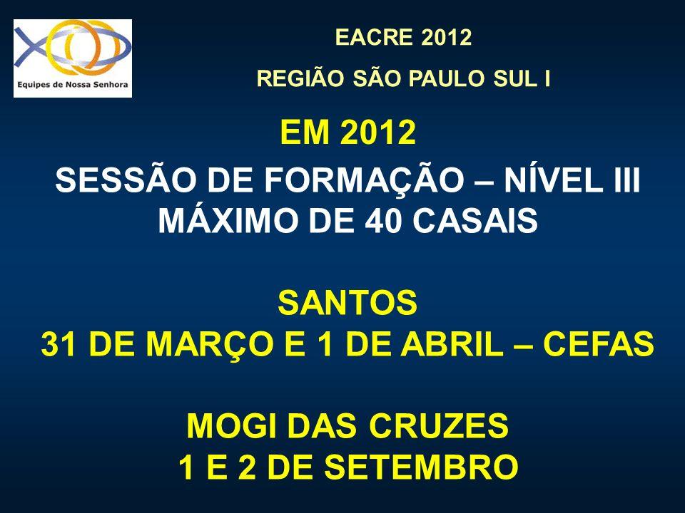EACRE 2012 REGIÃO SÃO PAULO SUL I EM 2012 SESSÃO DE FORMAÇÃO – NÍVEL III MÁXIMO DE 40 CASAIS SANTOS 31 DE MARÇO E 1 DE ABRIL – CEFAS MOGI DAS CRUZES 1 E 2 DE SETEMBRO