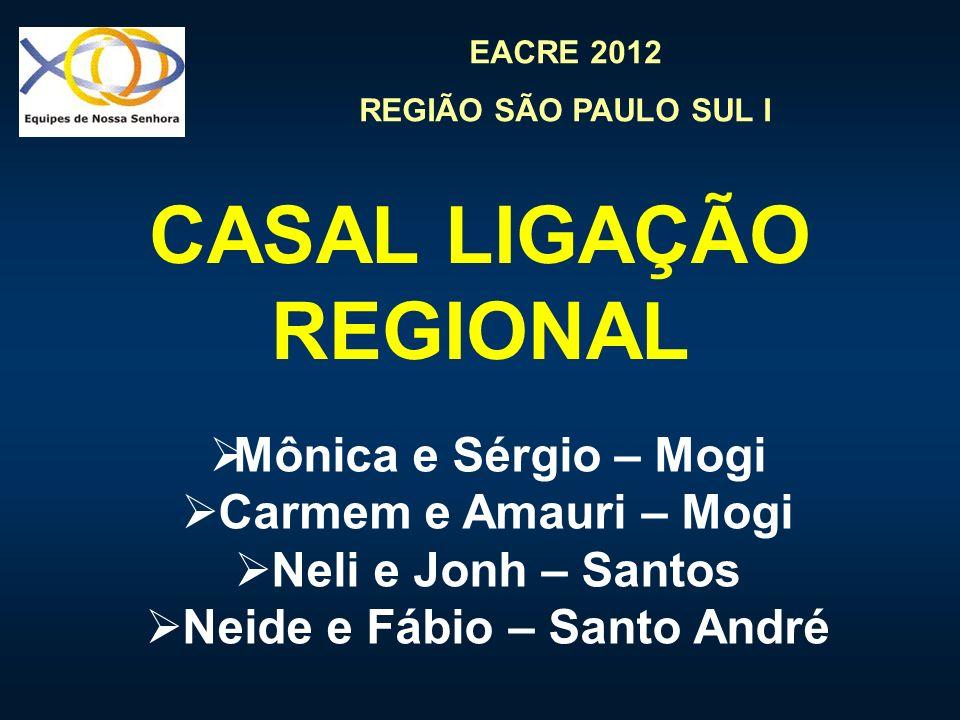 EACRE 2012 REGIÃO SÃO PAULO SUL I CASAL LIGAÇÃO REGIONAL Mônica e Sérgio – Mogi Carmem e Amauri – Mogi Neli e Jonh – Santos Neide e Fábio – Santo Andr