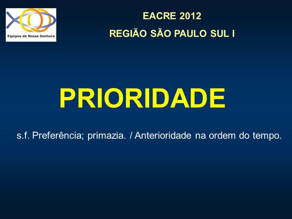 EACRE 2012 REGIÃO SÃO PAULO SUL I PRIORIDADE s.f. Preferência; primazia. / Anterioridade na ordem do tempo.