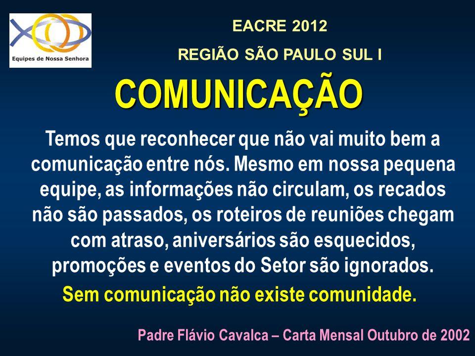EACRE 2012 REGIÃO SÃO PAULO SUL I COMUNICAÇÃO Temos que reconhecer que não vai muito bem a comunicação entre nós. Mesmo em nossa pequena equipe, as in