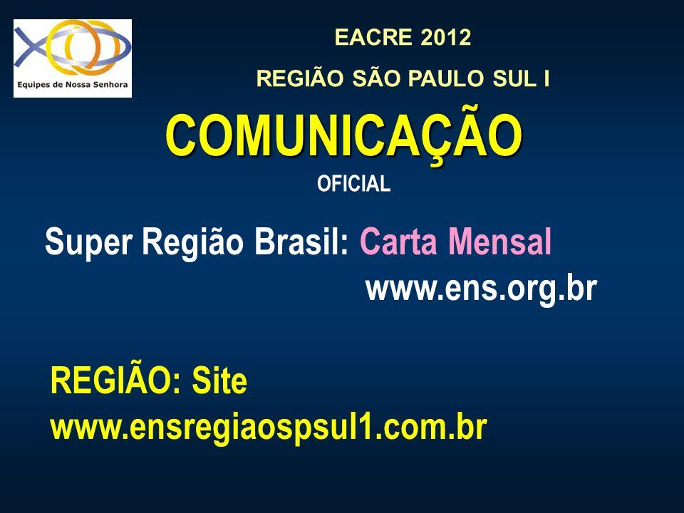 EACRE 2012 REGIÃO SÃO PAULO SUL I COMUNICAÇÃO Super Região Brasil: Carta Mensal www.ens.org.br OFICIAL REGIÃO: Site www.ensregiaospsul1.com.br