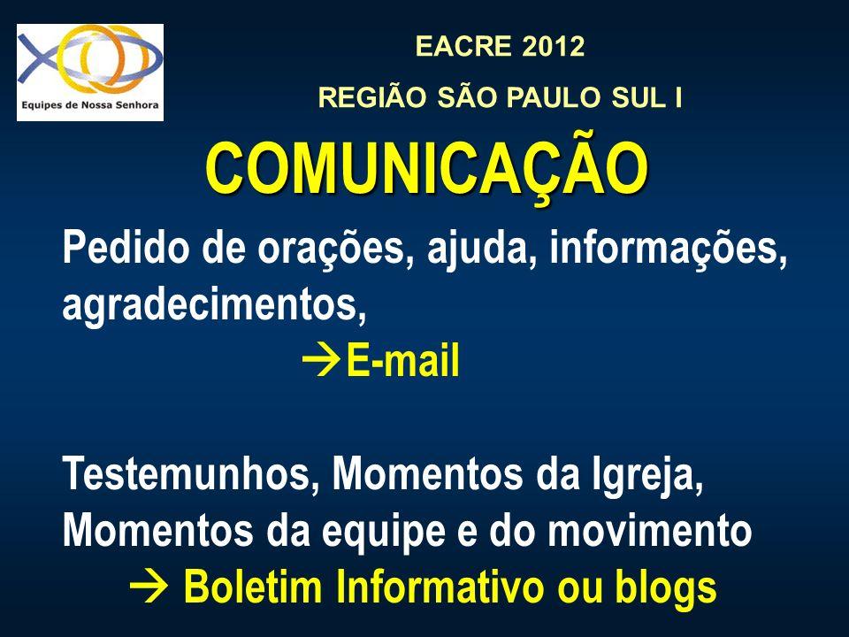 EACRE 2012 REGIÃO SÃO PAULO SUL I COMUNICAÇÃO Pedido de orações, ajuda, informações, agradecimentos, E-mail Testemunhos, Momentos da Igreja, Momentos da equipe e do movimento Boletim Informativo ou blogs