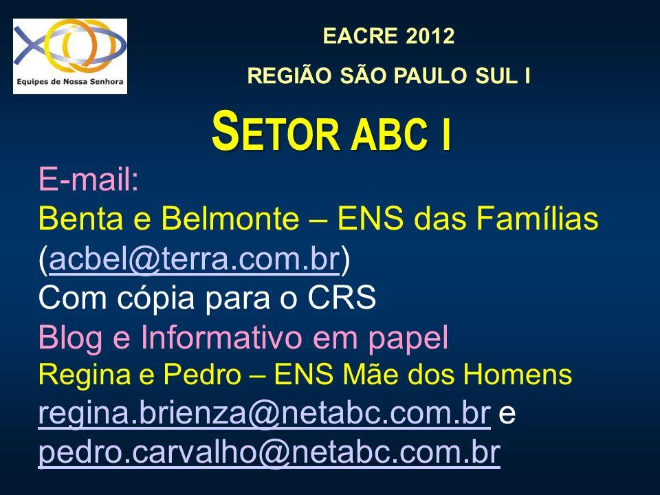 EACRE 2012 REGIÃO SÃO PAULO SUL I S ETOR ABC I E-mail: Benta e Belmonte – ENS das Famílias (acbel@terra.com.br)acbel@terra.com.br Com cópia para o CRS Blog e Informativo em papel Regina e Pedro – ENS Mãe dos Homens regina.brienza@netabc.com.br e pedro.carvalho@netabc.com.br regina.brienza@netabc.com.br pedro.carvalho@netabc.com.br
