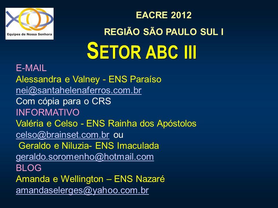EACRE 2012 REGIÃO SÃO PAULO SUL I S ETOR ABC III E-MAIL Alessandra e Valney - ENS Paraíso nei@santahelenaferros.com.br Com cópia para o CRS INFORMATIVO Valéria e Celso - ENS Rainha dos Apóstolos celso@brainset.com.brcelso@brainset.com.br ou Geraldo e Niluzia- ENS Imaculada geraldo.soromenho@hotmail.com geraldo.soromenho@hotmail.com BLOG Amanda e Wellington – ENS Nazaré amandaselerges@yahoo.com.br