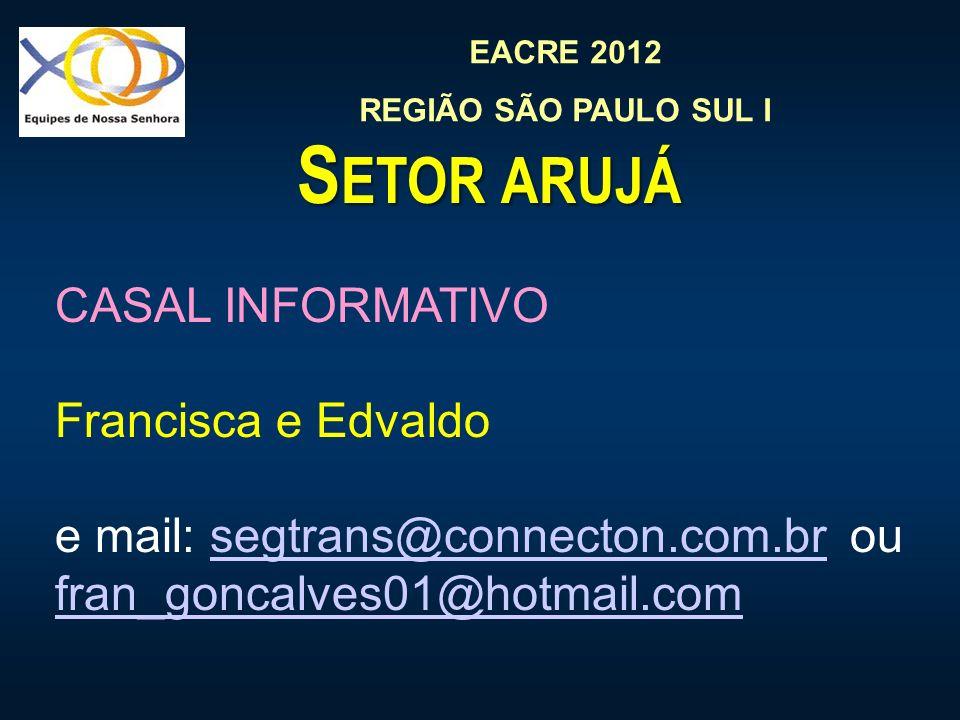 EACRE 2012 REGIÃO SÃO PAULO SUL I S ETOR ARUJÁ CASAL INFORMATIVO Francisca e Edvaldo e mail: segtrans@connecton.com.br ou fran_goncalves01@hotmail.comsegtrans@connecton.com.br fran_goncalves01@hotmail.com