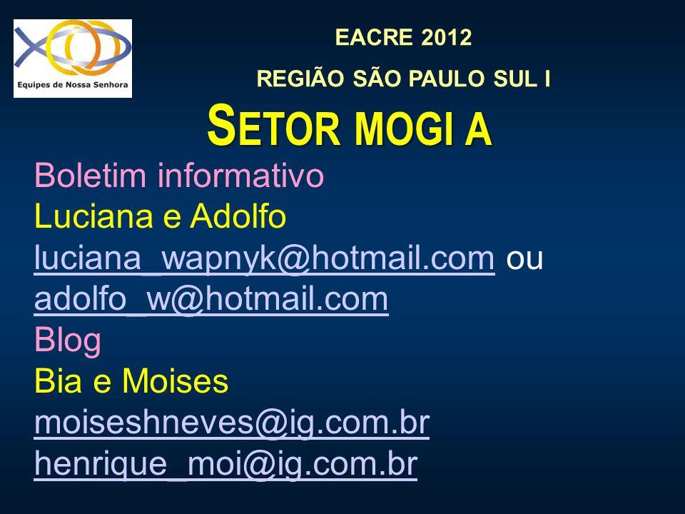 EACRE 2012 REGIÃO SÃO PAULO SUL I S ETOR MOGI A Boletim informativo Luciana e Adolfo luciana_wapnyk@hotmail.comluciana_wapnyk@hotmail.com ou adolfo_w@hotmail.com adolfo_w@hotmail.com Blog Bia e Moises moiseshneves@ig.com.br henrique_moi@ig.com.br