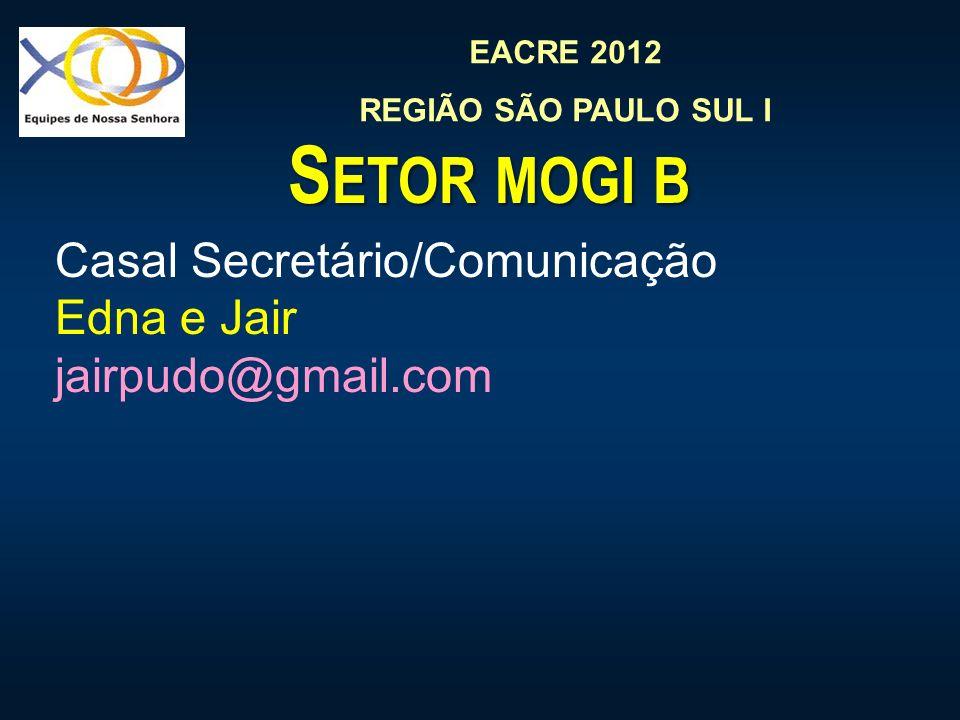 EACRE 2012 REGIÃO SÃO PAULO SUL I S ETOR MOGI B Casal Secretário/Comunicação Edna e Jair jairpudo@gmail.com