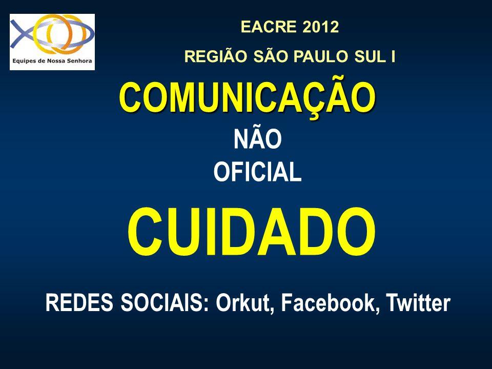 EACRE 2012 REGIÃO SÃO PAULO SUL I COMUNICAÇÃO CUIDADO NÃO OFICIAL REDES SOCIAIS: Orkut, Facebook, Twitter