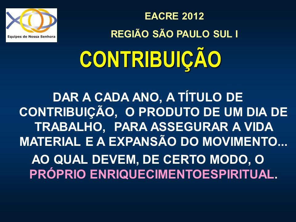 EACRE 2012 REGIÃO SÃO PAULO SUL I CONTRIBUIÇÃO DAR A CADA ANO, A TÍTULO DE CONTRIBUIÇÃO, O PRODUTO DE UM DIA DE TRABALHO, PARA ASSEGURAR A VIDA MATERIAL E A EXPANSÃO DO MOVIMENTO...