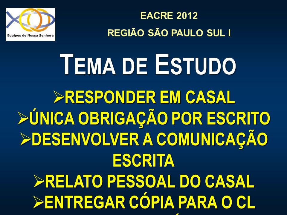EACRE 2012 REGIÃO SÃO PAULO SUL I T EMA DE E STUDO RESPONDER EM CASAL RESPONDER EM CASAL ÚNICA OBRIGAÇÃO POR ESCRITO ÚNICA OBRIGAÇÃO POR ESCRITO DESENVOLVER A COMUNICAÇÃO ESCRITA DESENVOLVER A COMUNICAÇÃO ESCRITA RELATO PESSOAL DO CASAL RELATO PESSOAL DO CASAL ENTREGAR CÓPIA PARA O CL (RESUMO OU CÓPIA ?) ENTREGAR CÓPIA PARA O CL (RESUMO OU CÓPIA ?)