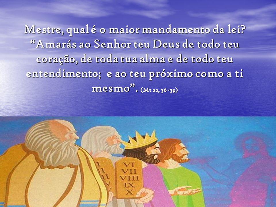 Mestre, qual é o maior mandamento da lei? Amarás ao Senhor teu Deus de todo teu coração, de toda tua alma e de todo teu entendimento; e ao teu próximo