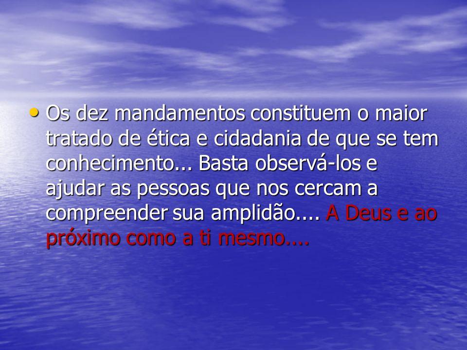Os dez mandamentos constituem o maior tratado de ética e cidadania de que se tem conhecimento... Basta observá-los e ajudar as pessoas que nos cercam