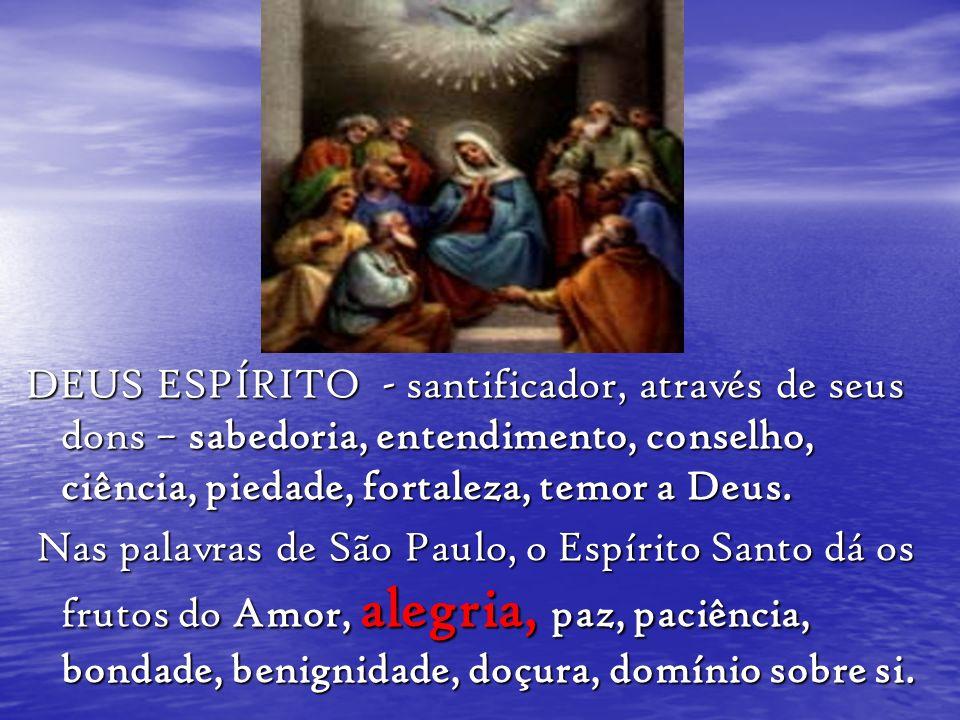 DEUS ESPÍRITO - santificador, através de seus dons – sabedoria, entendimento, conselho, ciência, piedade, fortaleza, temor a Deus. Nas palavras de São