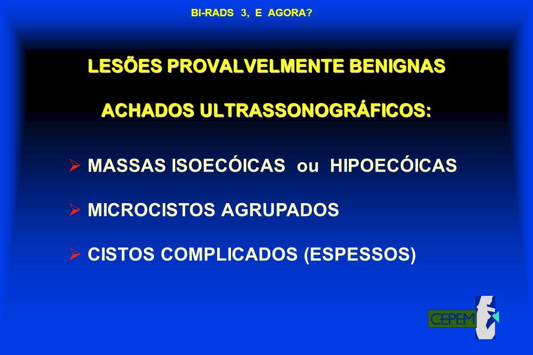 LESÕES PROVALVELMENTE BENIGNAS ACHADOS ULTRASSONOGRÁFICOS: MASSAS ISOECÓICAS ou HIPOECÓICAS MICROCISTOS AGRUPADOS CISTOS COMPLICADOS (ESPESSOS) BI-RAD