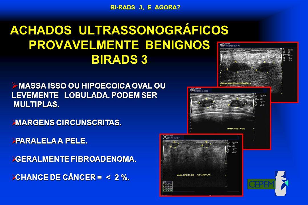 ACHADOS ULTRASSONOGRÁFICOS PROVAVELMENTE BENIGNOS BIRADS 3 MASSA ISSO OU HIPOECOICA OVAL OU MASSA ISSO OU HIPOECOICA OVAL OU LEVEMENTE LOBULADA. PODEM