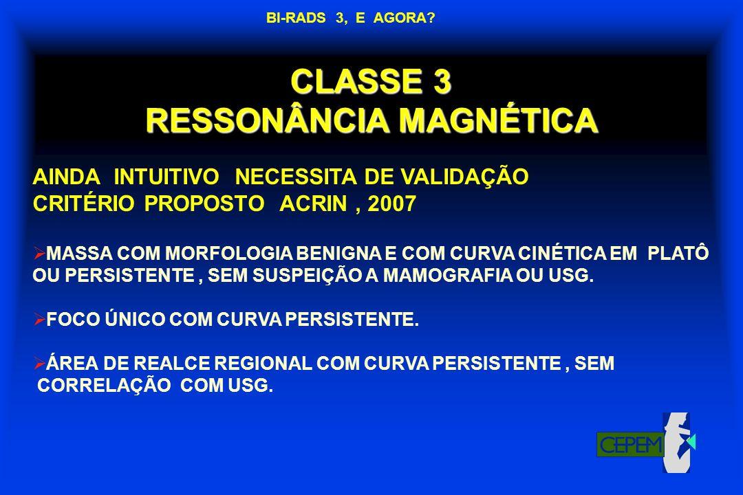 CLASSE 3 RESSONÂNCIA MAGNÉTICA AINDA INTUITIVO NECESSITA DE VALIDAÇÃO CRITÉRIO PROPOSTO ACRIN, 2007 MASSA COM MORFOLOGIA BENIGNA E COM CURVA CINÉTICA