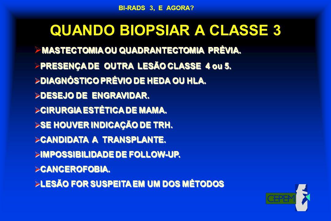 QUANDO BIOPSIAR A CLASSE 3 MASTECTOMIA OU QUADRANTECTOMIA PRÉVIA. PRESENÇA DE OUTRA LESÃO CLASSE 4 ou 5. DIAGNÓSTICO PRÉVIO DE HEDA OU HLA. DIAGNÓSTIC