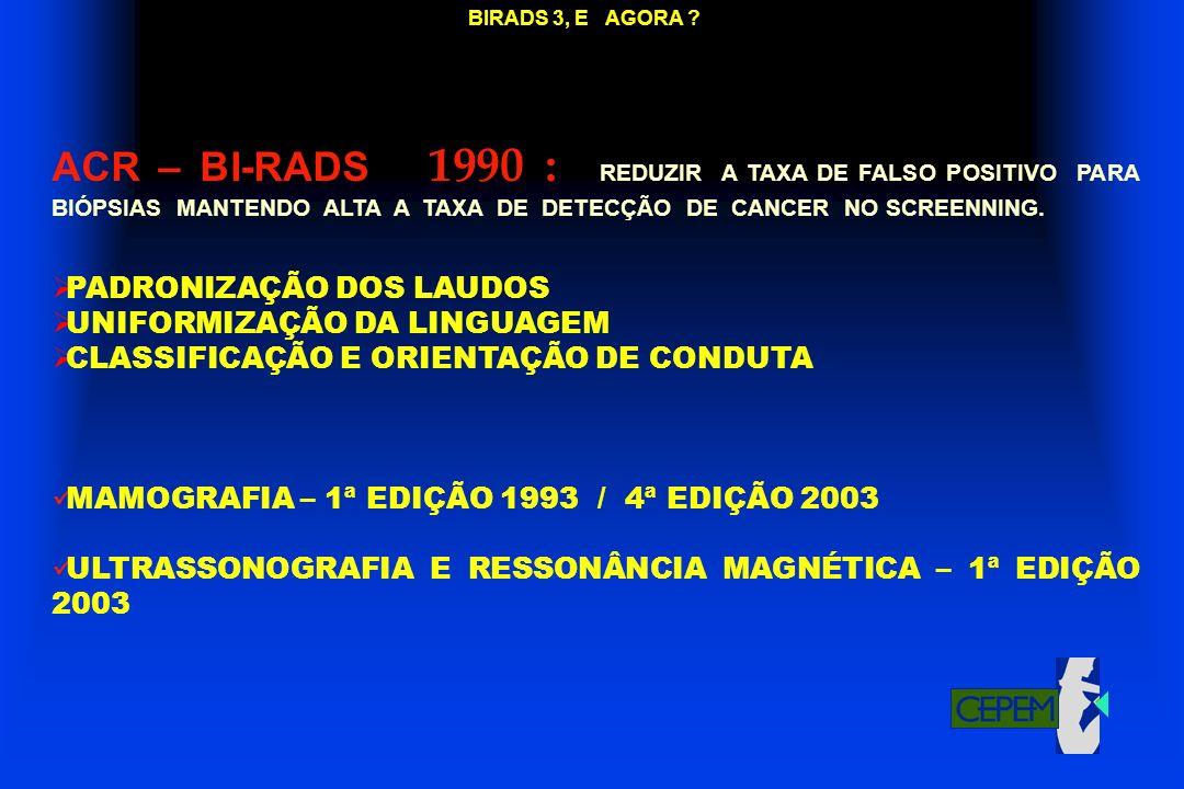 BIRADS 3, E AGORA ? ACR – BI-RADS 1990 : REDUZIR A TAXA DE FALSO POSITIVO PARA BIÓPSIAS MANTENDO ALTA A TAXA DE DETECÇÃO DE CANCER NO SCREENNING. PADR