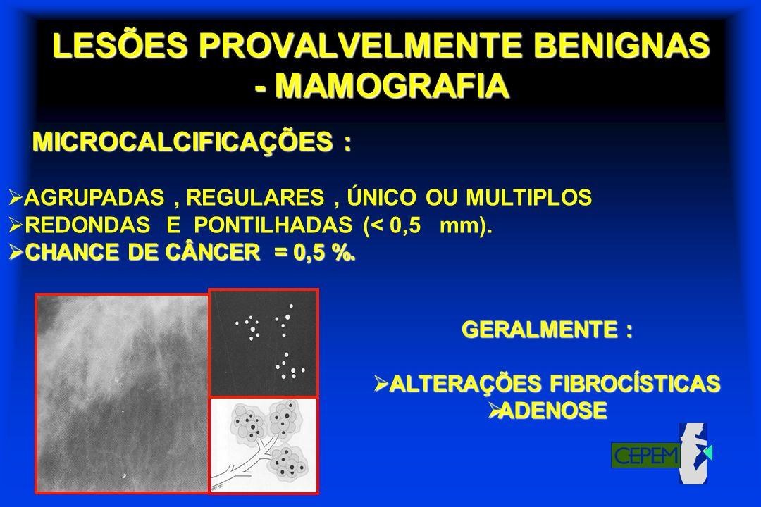 LESÕES PROVALVELMENTE BENIGNAS - MAMOGRAFIA MICROCALCIFICAÇÕES : AGRUPADAS, REGULARES, ÚNICO OU MULTIPLOS REDONDAS E PONTILHADAS (< 0,5 mm). CHANCE DE