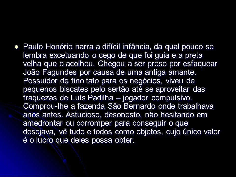 Paulo Honório narra a difícil infância, da qual pouco se lembra excetuando o cego de que foi guia e a preta velha que o acolheu. Chegou a ser preso po