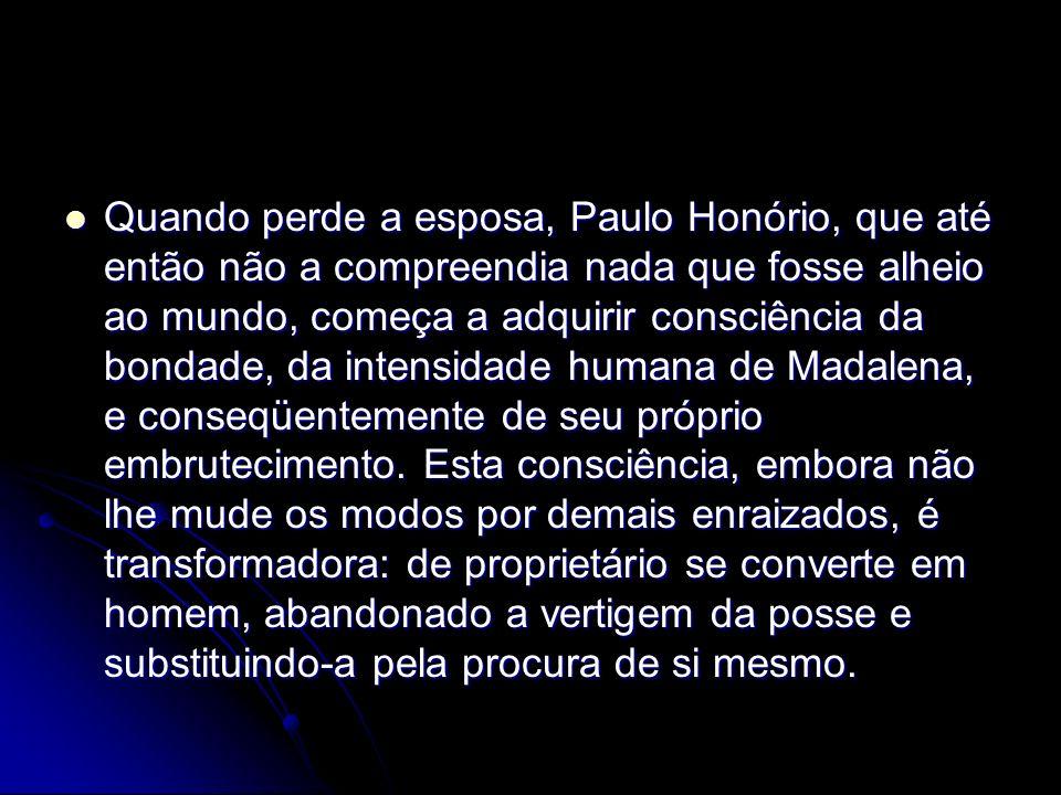 Quando perde a esposa, Paulo Honório, que até então não a compreendia nada que fosse alheio ao mundo, começa a adquirir consciência da bondade, da int