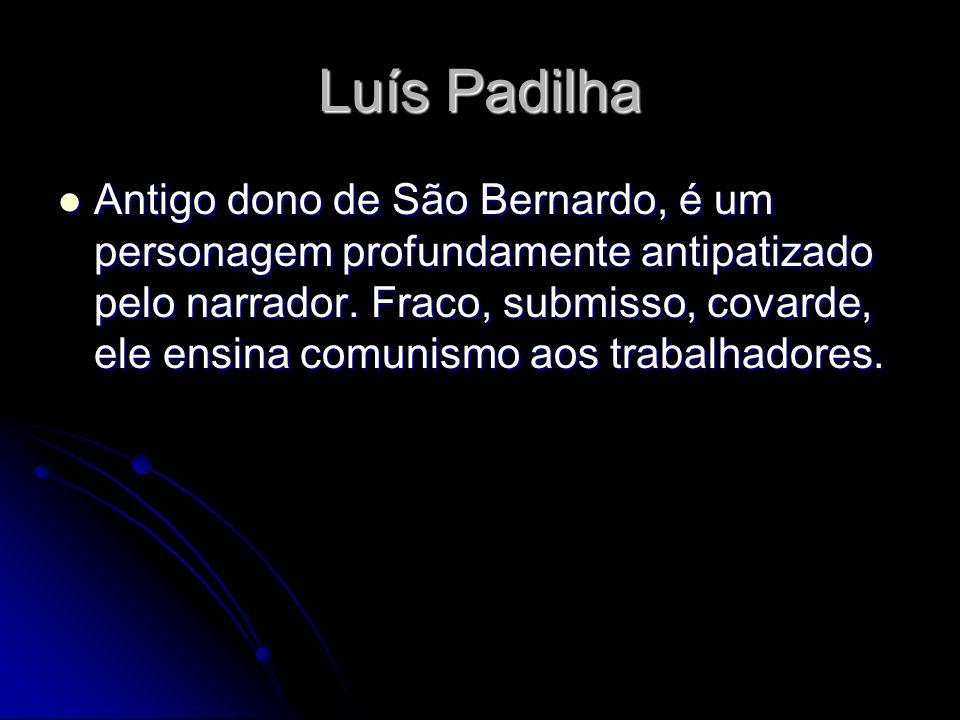 Luís Padilha Antigo dono de São Bernardo, é um personagem profundamente antipatizado pelo narrador. Fraco, submisso, covarde, ele ensina comunismo aos