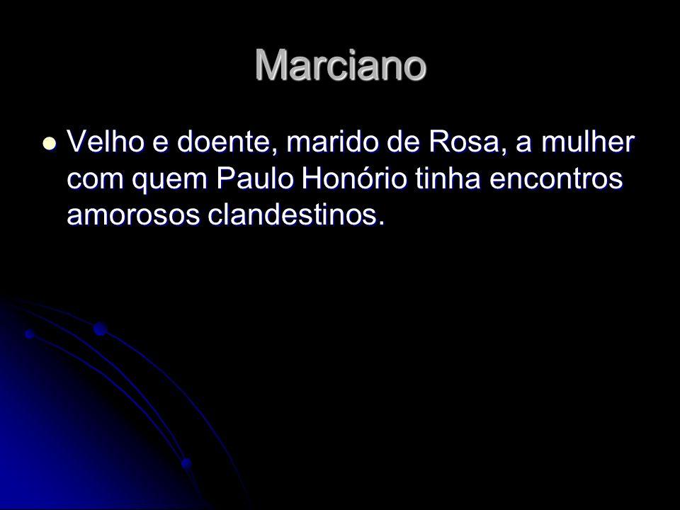 Marciano Velho e doente, marido de Rosa, a mulher com quem Paulo Honório tinha encontros amorosos clandestinos. Velho e doente, marido de Rosa, a mulh