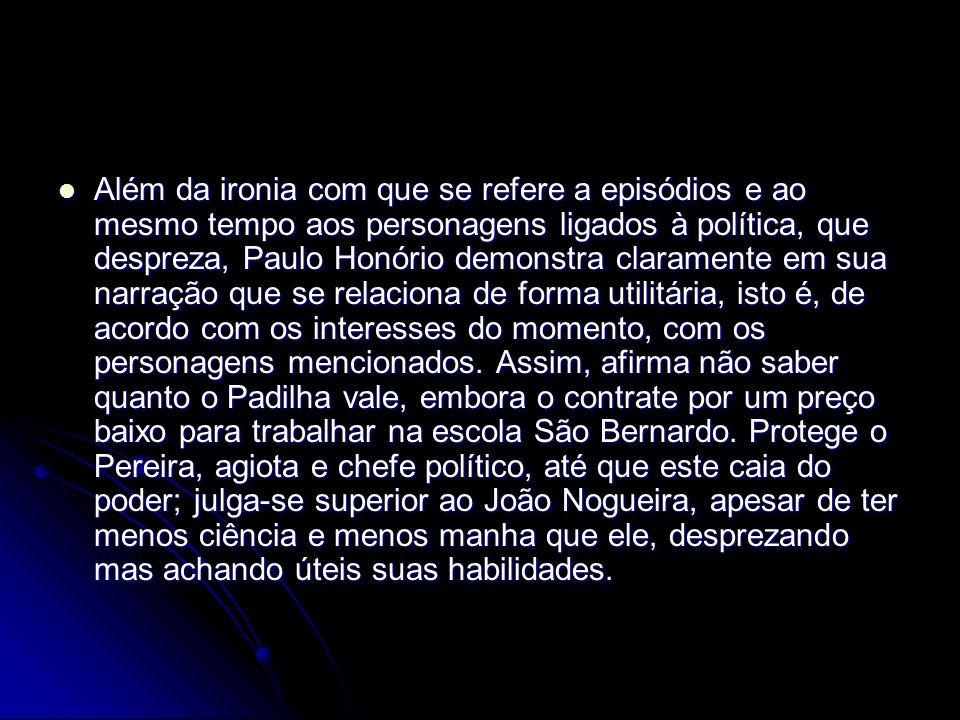 Além da ironia com que se refere a episódios e ao mesmo tempo aos personagens ligados à política, que despreza, Paulo Honório demonstra claramente em
