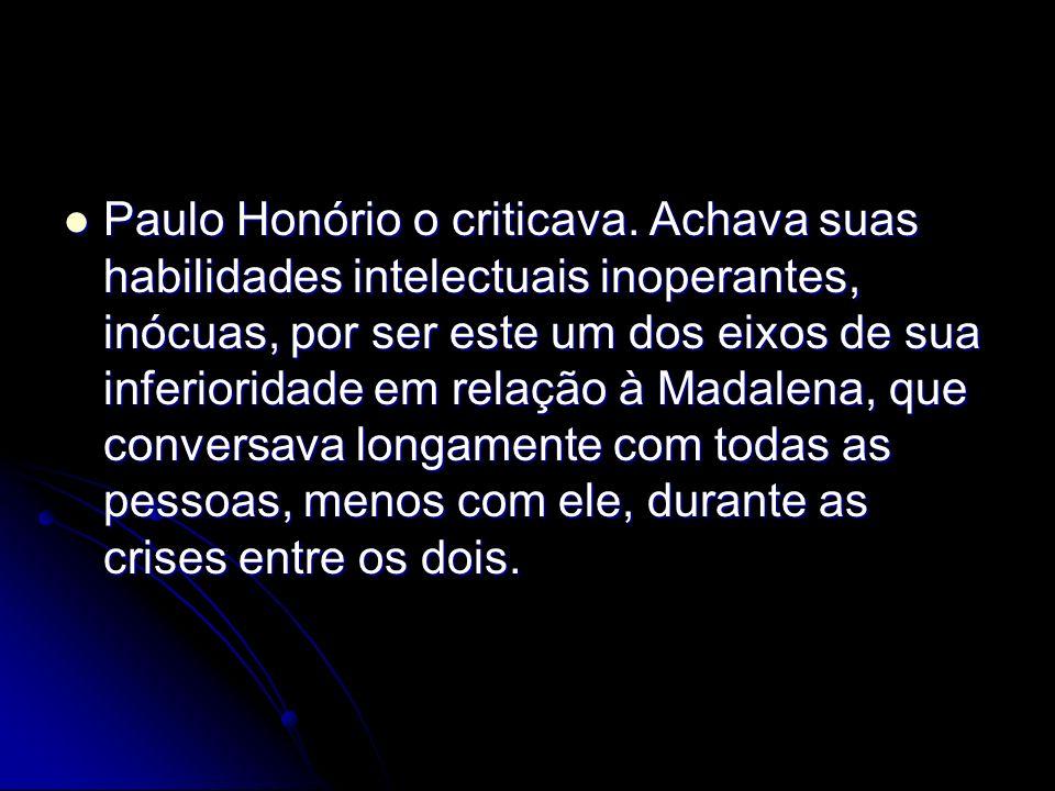 Paulo Honório o criticava. Achava suas habilidades intelectuais inoperantes, inócuas, por ser este um dos eixos de sua inferioridade em relação à Mada