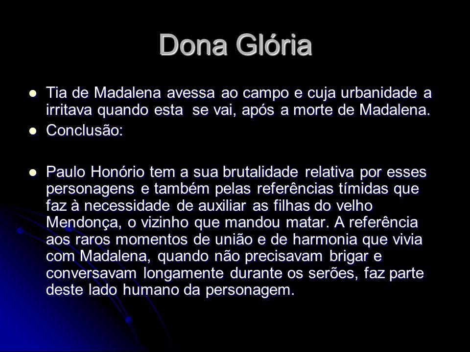 Dona Glória Tia de Madalena avessa ao campo e cuja urbanidade a irritava quando esta se vai, após a morte de Madalena. Tia de Madalena avessa ao campo