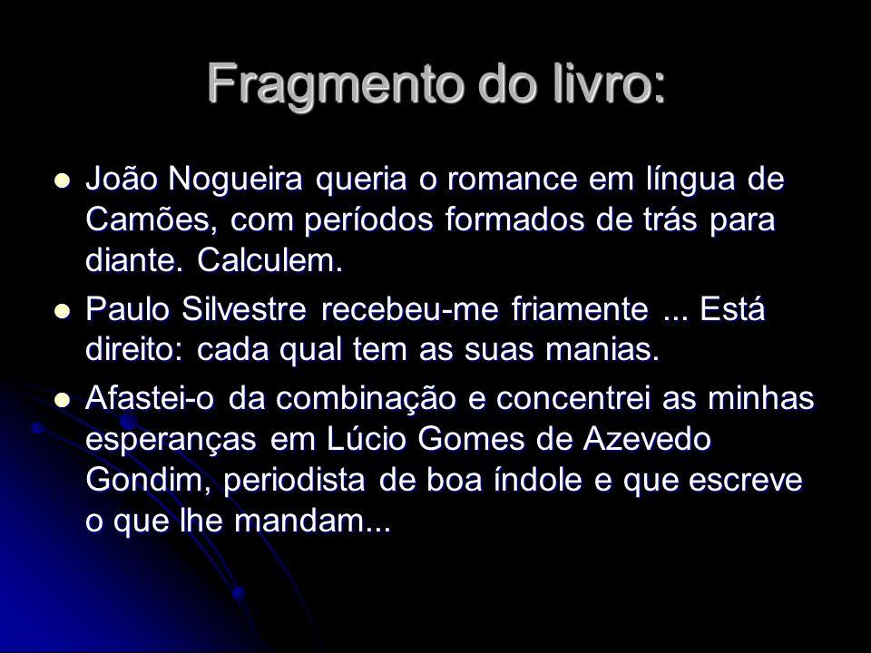 Fragmento do livro: João Nogueira queria o romance em língua de Camões, com períodos formados de trás para diante. Calculem. João Nogueira queria o ro