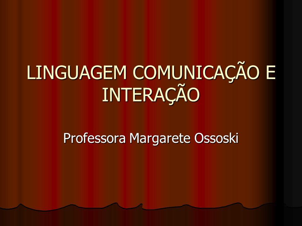 LINGUAGEM COMUNICAÇÃO E INTERAÇÃO Professora Margarete Ossoski