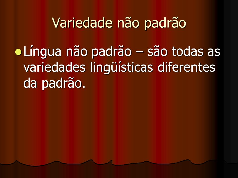 Variedade não padrão Língua não padrão – são todas as variedades lingüísticas diferentes da padrão. Língua não padrão – são todas as variedades lingüí