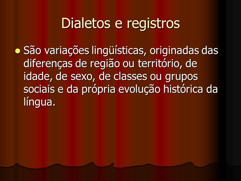 Dialetos e registros São variações lingüísticas, originadas das diferenças de região ou território, de idade, de sexo, de classes ou grupos sociais e da própria evolução histórica da língua.