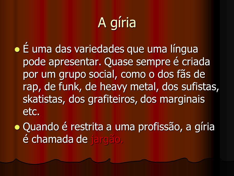 A gíria É uma das variedades que uma língua pode apresentar. Quase sempre é criada por um grupo social, como o dos fãs de rap, de funk, de heavy metal