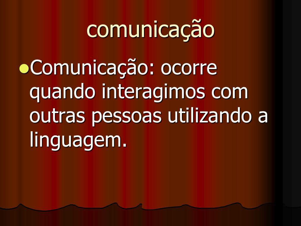 comunicação Comunicação: ocorre quando interagimos com outras pessoas utilizando a linguagem. Comunicação: ocorre quando interagimos com outras pessoa